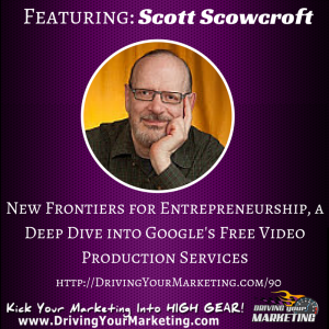 Scott Scowcroft | New Frontiers for Entrepreneurship, a Deep Dive into Google's Free Video Production Services
