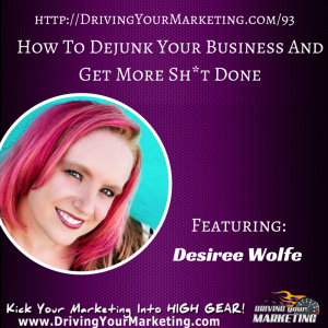 Desiree Wolfe | How To Dejunk Your Business And Get More Sh*t Done